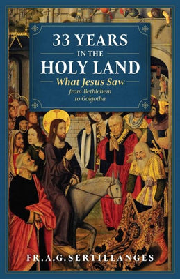 33 Years in the Holy Land What Jesus Saw from Bethlehem to Golgotha by A. G. Sertillanges - Unique Catholic Gifts