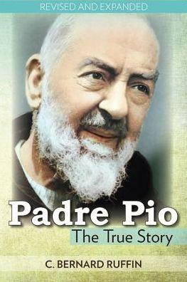 Padre Pio: The True Story by Bernard C. Ruffin