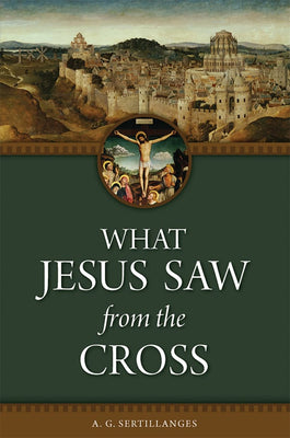 What Jesus Saw From the Cross by A. G. Sertillanges - Unique Catholic Gifts