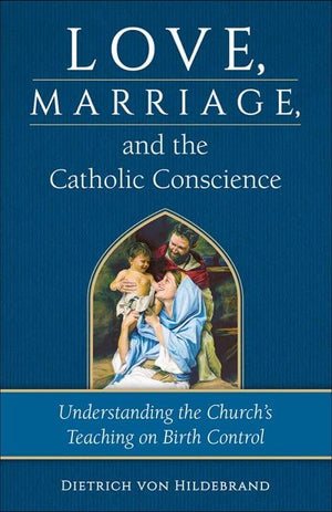 Love, Marriage & the Catholic Conscience Understanding the Church's Teaching on Birth Control by Dr. Dietrich von Hildebrand - Unique Catholic Gifts