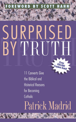 Surprised By Truth: 11 Converts Give the Biblical and Historical Reasons for Becoming Catholic Patrick Madrid