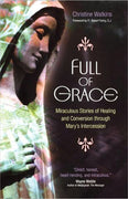 Full of Grace: Miraculous Stories of Healing and Conversion through Mary's Intercession by Christine Watkins - Unique Catholic Gifts