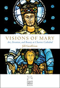 Visions of Mary Art, Devotion, and Beauty at Chartres Cathedral By  Jill Kimberly Hartwell Geoffrion - Unique Catholic Gifts