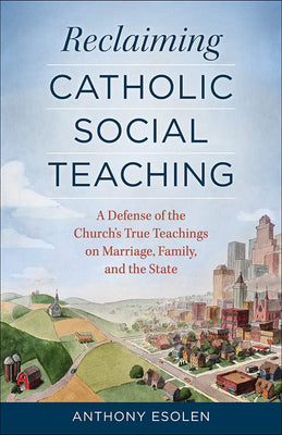 Reclaiming Catholic Social Teaching A Defense of the Church's True Teachings on Marriage, Family, and the State by Anthony Esolen - Unique Catholic Gifts