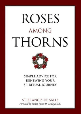 Roses Among Thorns Simple Advice for Renewing Your Spiritual Journey by St. Francis De Sales, Christopher O. Blum