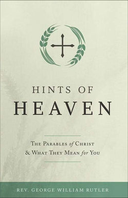 Hints of Heaven The Parables of Christ and What They Mean for You by Fr. George William Rutler