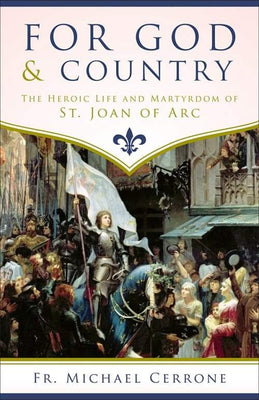 For God and Country The Heroic Life and Martyrdom of St. Joan of Arc by Fr. Michael J. Cerrone