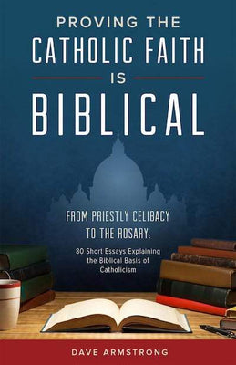 Proving the Catholic Faith is Biblical From Priestly Celibacy to the Rosary: 80 Short Essays Explaining the Biblical Basis of Catholicism by Dave Armstrong - Unique Catholic Gifts