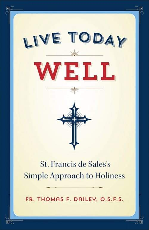 Live Today Well St. Francis de Sales's Simple Approach to Holiness by Fr. Thomas F. Dailey - Unique Catholic Gifts