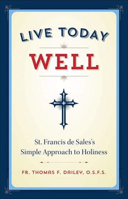 Live Today Well St. Francis de Sales's Simple Approach to Holiness by Fr. Thomas F. Dailey