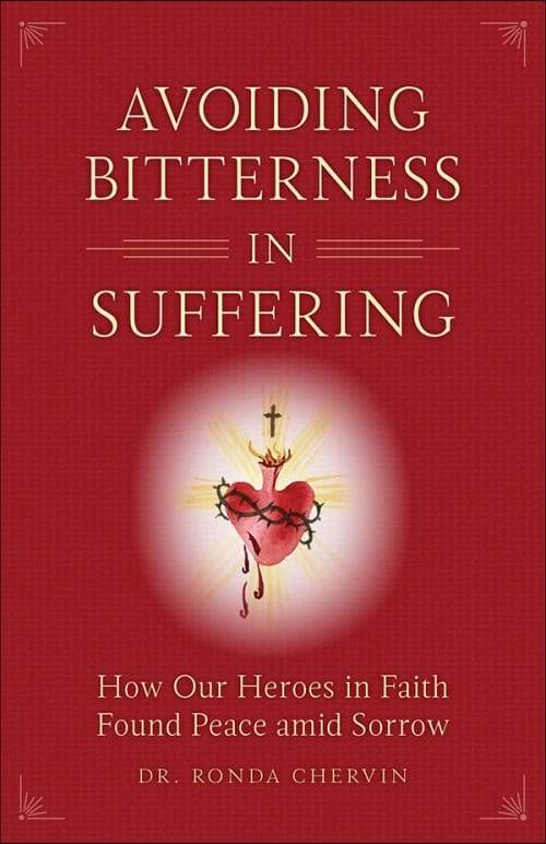 Avoiding Bitterness in Suffering How Our Heroes in Faith Found Peace Amid Sorrow by Dr. Ronda Chervin