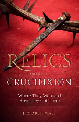 Relics from the Crucifixion Where They Went and How They Got There by J. Charles Wall - Unique Catholic Gifts