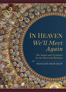 In Heaven We'll Meet Again The Saints and Scripture on our Heavenly Reunion by François René Blot