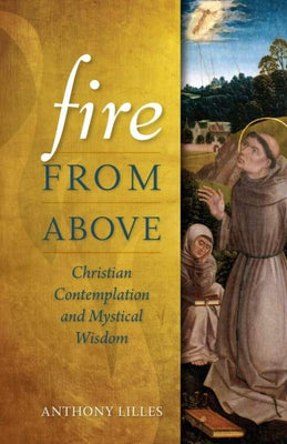 Fire from Above Christian Contemplation and Mystical Wisdom by Anthony Lilles