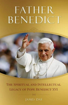 Father Benedict The Spiritual and Intellectual Legacy of Pope Benedict XVI by James Day