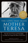 The Love That Made Mother Teresa How Her Secret Visions and Dark Nights Can Help You Conquer the Slums of Your Heart by David Scott