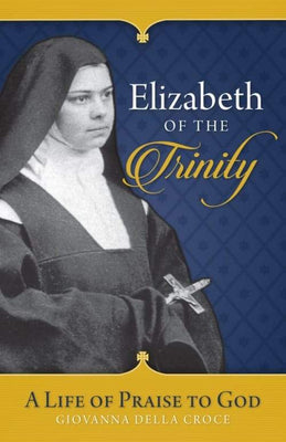 Elizabeth of the Trinity A Life of Praise to God by Sr. Giovanna Della Croce