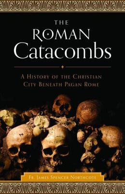 Roman Catacombs A History of the Christian City Beneath Pagan Rome by Rev. James Spencer Northcote - Unique Catholic Gifts