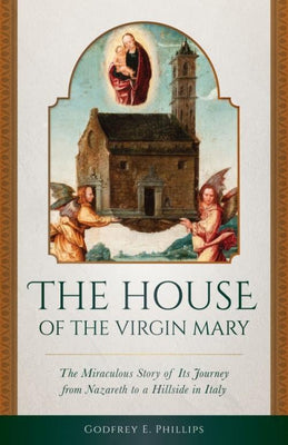 House of the Virgin Mary The Miraculous Story of Its Journey from Nazareth to a Hillside in Italy by Godfrey E. Phillips - Unique Catholic Gifts