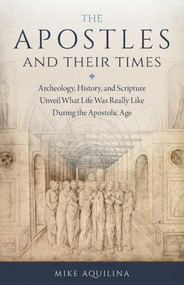 The Apostles and Their Times. Archeology, History, and Scripture Unveil What Life Was Really Like During the Apostolic Age by Mike Aquina