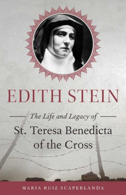 Edith Stein The Life and Legacy of St. Teresa Benedicta of the Cross by Maria Ruiz Scaperlanda