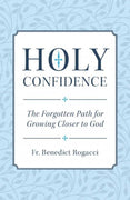 Holy Confidence The Forgotten Path for Growing Closer to God by Fr. Benedict Rogacci