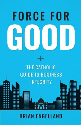 Force for Good THe Catholic Guide to Business Integrity. by Brian Engelland