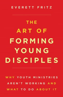 Art of Forming Young Disciples, The Why Youth Ministries Aren't Working and What to Do About It