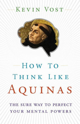 How to Think Like Aquinas The Sure Way to Perfect Your Mental Powers by Kevin Vost, Psy. D. - Unique Catholic Gifts