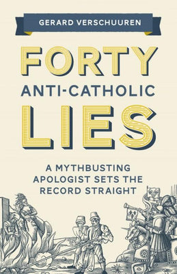 Forty Anti-Catholic Lies A Mythbusting Apologist Sets the Record Straight - Unique Catholic Gifts