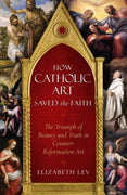 How Catholic Art Saved the Faith The Triumph of Beauty and Truth in Counter-Reformation Art - Unique Catholic Gifts