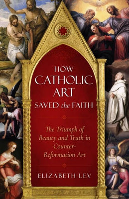 How Catholic Art Saved the Faith The Triumph of Beauty and Truth in Counter-Reformation Art