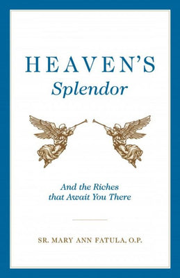 Heaven's Splendor: And the Riches That Await You There by Sr. Mary Ann Fatula, O.P. - Unique Catholic Gifts