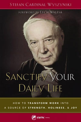 Sanctify Your Daily Life How to Transform Work Into a Source of Strength, Holiness, and Joy by Stefan Cardinal Wyszynski - Unique Catholic Gifts
