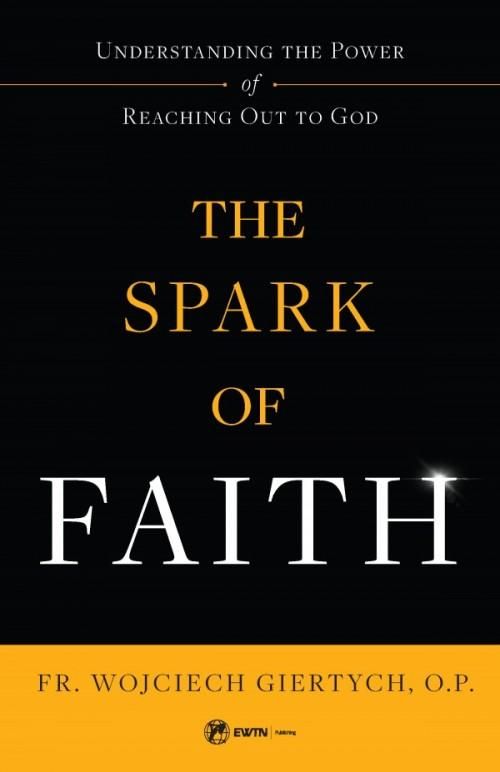 Spark of Faith Understanding the Power of Reaching Out to God by Fr. Wojciech Giertych - Unique Catholic Gifts