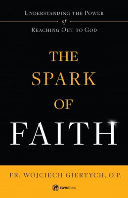 Spark of Faith Understanding the Power of Reaching Out to God by Fr. Wojciech Giertych