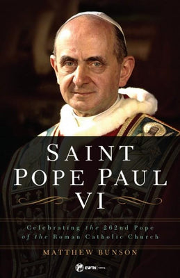 Saint Pope Paul VI Celebrating the 262nd Pope of the Roman Catholic Church by Dr. Matthew Bunson