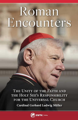 Roman Encounters: The Unity of the Church and the Holy See's Responsibility for the Universal Church by Cardinal Gerhard Ludwig Muller - Unique Catholic Gifts