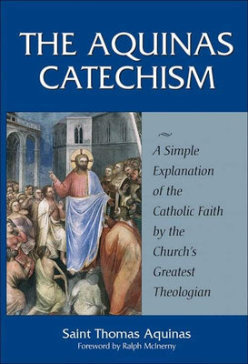 Aquinas Catechism A Simple Explanation of the Catholic Faith by the Church's Greatest Theologian by St. Thomas Aquinas - Unique Catholic Gifts
