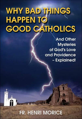 Why Bad Things Happen to Good Catholics And Other Mysteries of God's Love and Providence- Explained! by Father Henri Morice