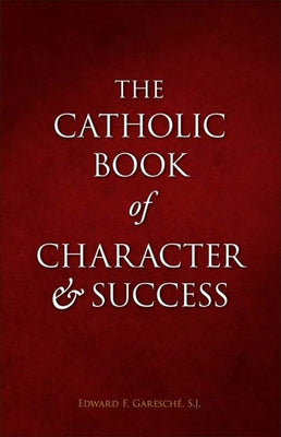 Catholic Book of Character and Success For Young Persons Seeking Lasting Happiness and Spiritual Wealth by Fr. Edward F. Garesché