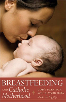 Breastfeeding & Catholic Motherhood God's Plan for You and Your Baby by Sheila M. Kippley