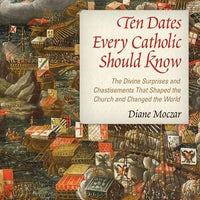 Ten Dates Every Catholic Should Know The Divine Surprises and Chastisements that Shaped the Church and Changed the World by Diane Moczar, D. Arts - Unique Catholic Gifts