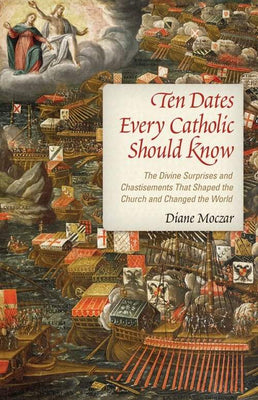 Ten Dates Every Catholic Should Know The Divine Surprises and Chastisements that Shaped the Church and Changed the World by Diane Moczar, D. Arts