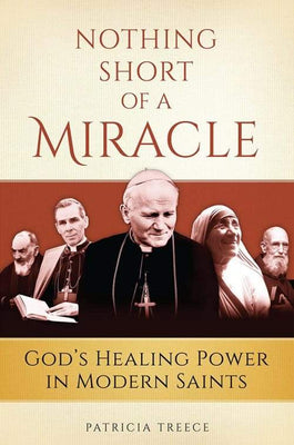 Nothing Short of a Miracle God's Healing Power in Modern Saints by Patricia Treece