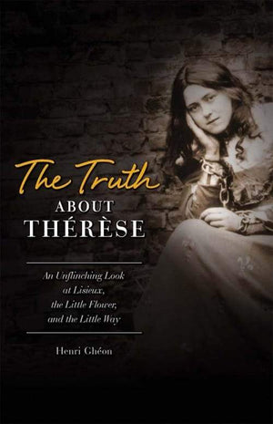 Truth about Therese An Unflinching Look at Lisieux, the Little Flower, and the Little Way by Henri Gheon - Unique Catholic Gifts