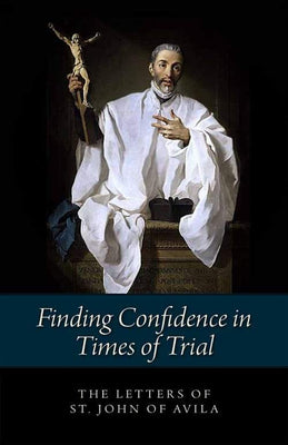 Finding Confidence in Times of Trial Letters of St John of Avila by St. John Of Avila - Unique Catholic Gifts