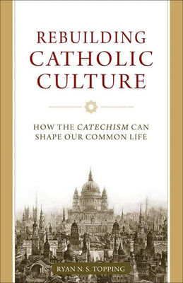 Rebuilding Catholic Culture How the Catechism Can Shape Our Common Life by Dr. Ryan Topping - Unique Catholic Gifts