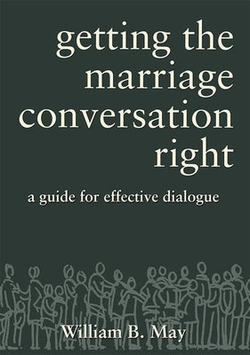 Getting the Marriage Conversation Right: A Guide for Effective Dialogue By William B May