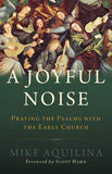 A Joyful Noise: Praying the Psalms with the Early Church By Mike Aquilina